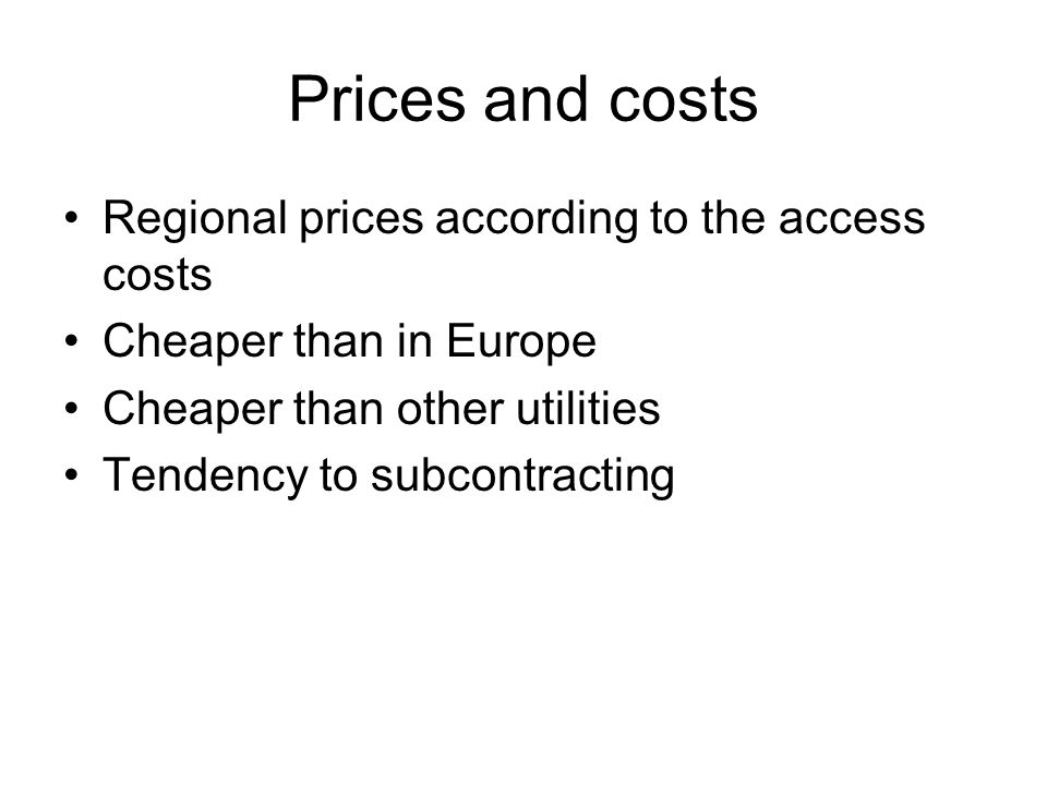 Prices and costs Regional prices according to the access costs Cheaper than in Europe Cheaper than other utilities Tendency to subcontracting