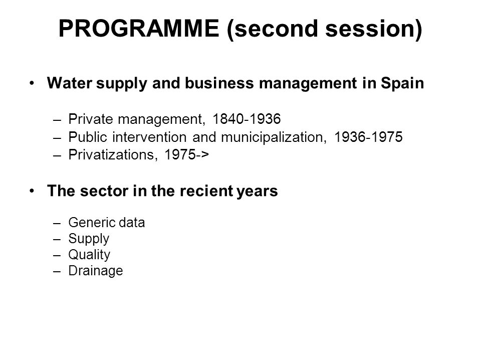 PROGRAMME (second session) Water supply and business management in Spain –Private management, –Public intervention and municipalization, –Privatizations, 1975-> The sector in the recient years –Generic data –Supply –Quality –Drainage