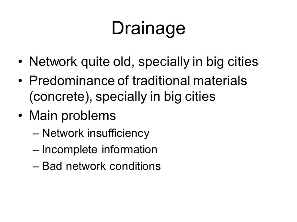 Drainage Network quite old, specially in big cities Predominance of traditional materials (concrete), specially in big cities Main problems –Network insufficiency –Incomplete information –Bad network conditions