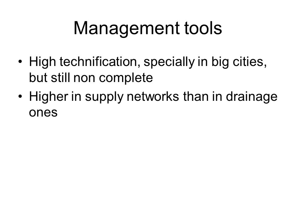 Management tools High technification, specially in big cities, but still non complete Higher in supply networks than in drainage ones