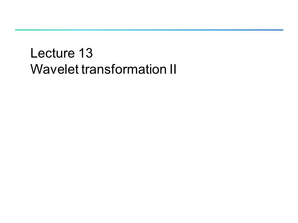 Lecture 13 Wavelet transformation II