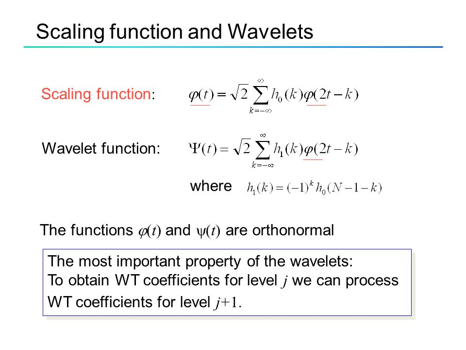 Scaling function and Wavelets Wavelet function: Scaling function : The functions  (t) and  (t) are orthonormal The most important property of the wavelets: To obtain WT coefficients for level j we can process WT coefficients for level j+1.