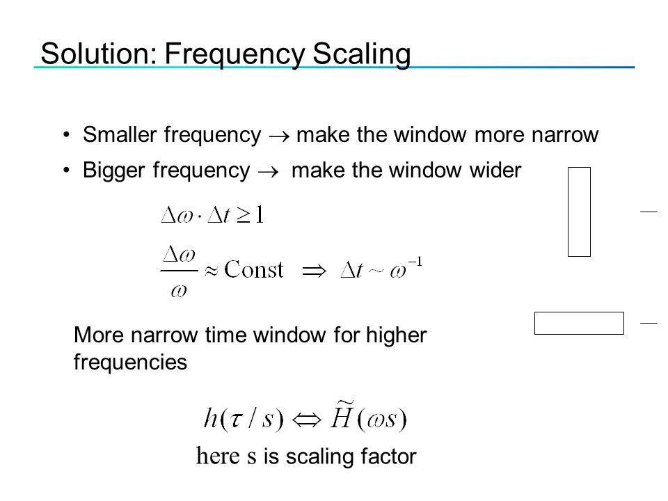 Solution: Frequency Scaling Smaller frequency  make the window more narrow Bigger frequency  make the window wider More narrow time window for higher frequencies here s is scaling factor