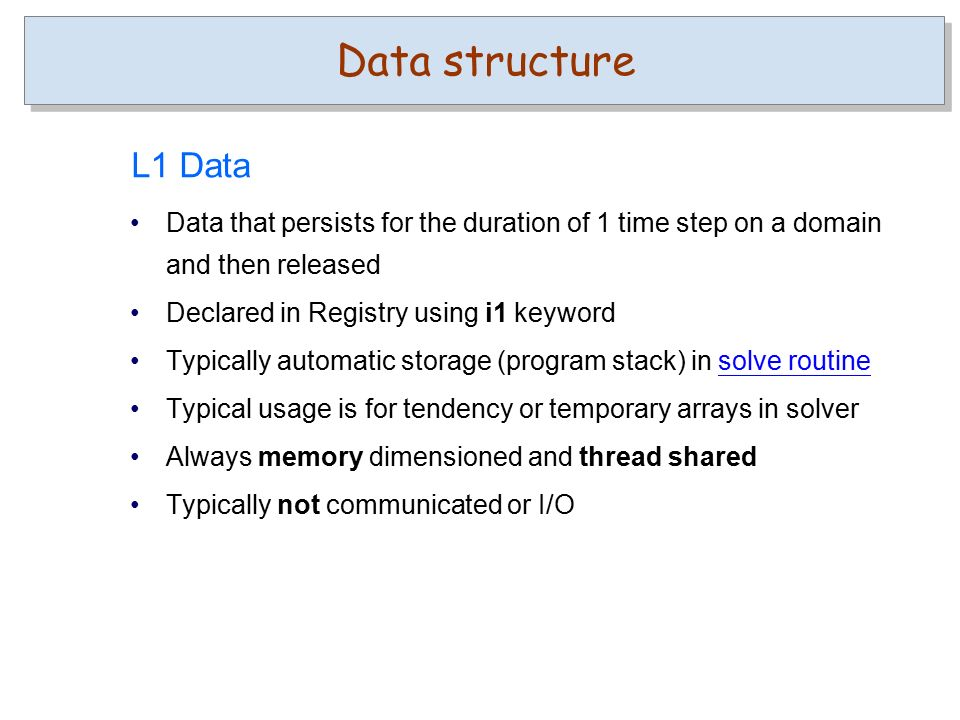 Data that persists for the duration of 1 time step on a domain and then released Declared in Registry using i1 keyword Typically automatic storage (program stack) in solve routinesolve routine Typical usage is for tendency or temporary arrays in solver Always memory dimensioned and thread shared Typically not communicated or I/O Data structure L1 Data