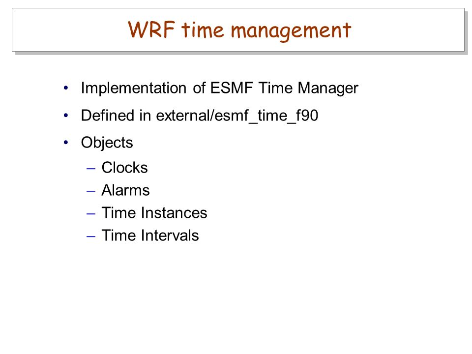 Implementation of ESMF Time Manager Defined in external/esmf_time_f90 Objects –Clocks –Alarms –Time Instances –Time Intervals WRF time management