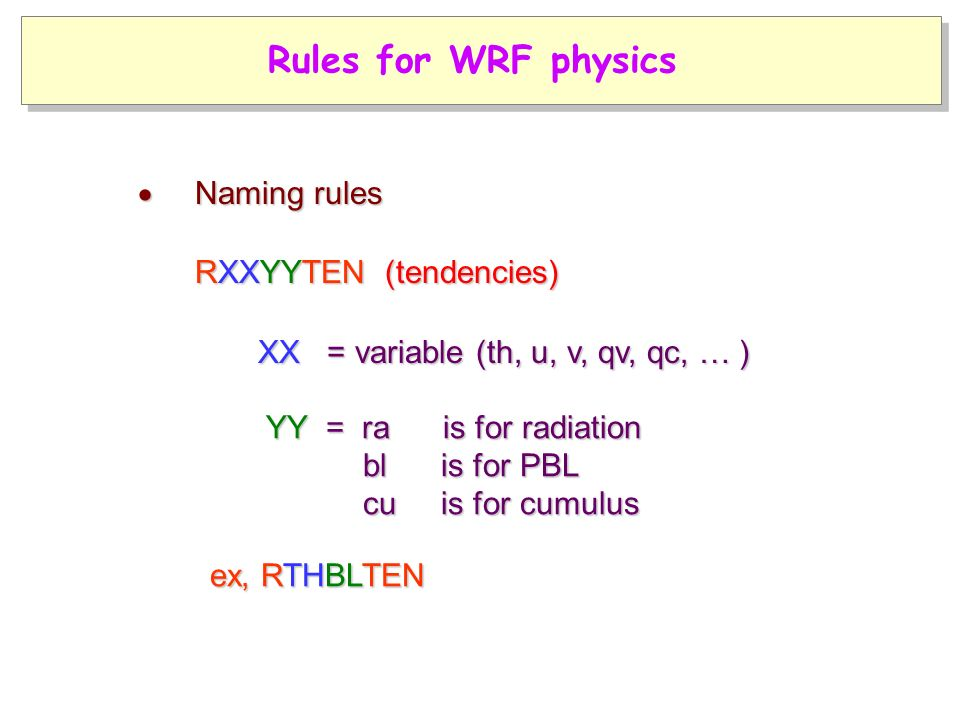 YY = ra is for radiation bl is for PBL YY = ra is for radiation bl is for PBL cu is for cumulus cu is for cumulus RXXYYTEN (tendencies) RXXYYTEN (tendencies) XX = variable (th, u, v, qv, qc, … ) XX = variable (th, u, v, qv, qc, … ) ex, RTHBLTEN  Naming rules Rules for WRF physics