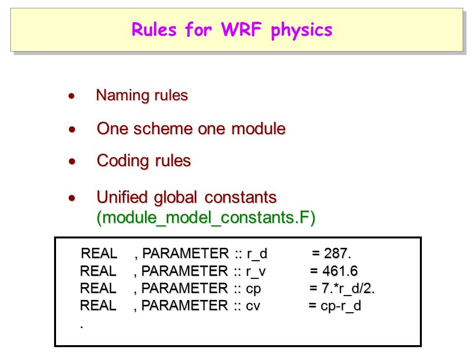  Coding rules  One scheme one module Rules for WRF physics  Naming rules  Unified global constants (module_model_constants.F) (module_model_constants.F) REAL, PARAMETER :: r_d = 287.