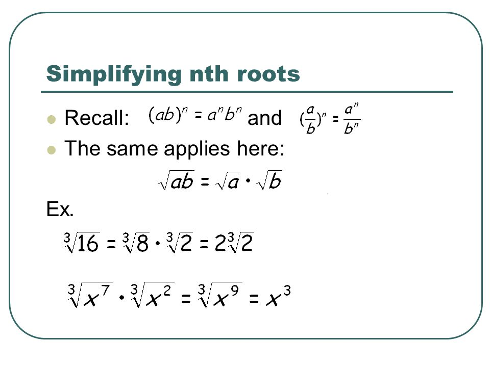 Simplifying nth roots Recall: and The same applies here: Ex.