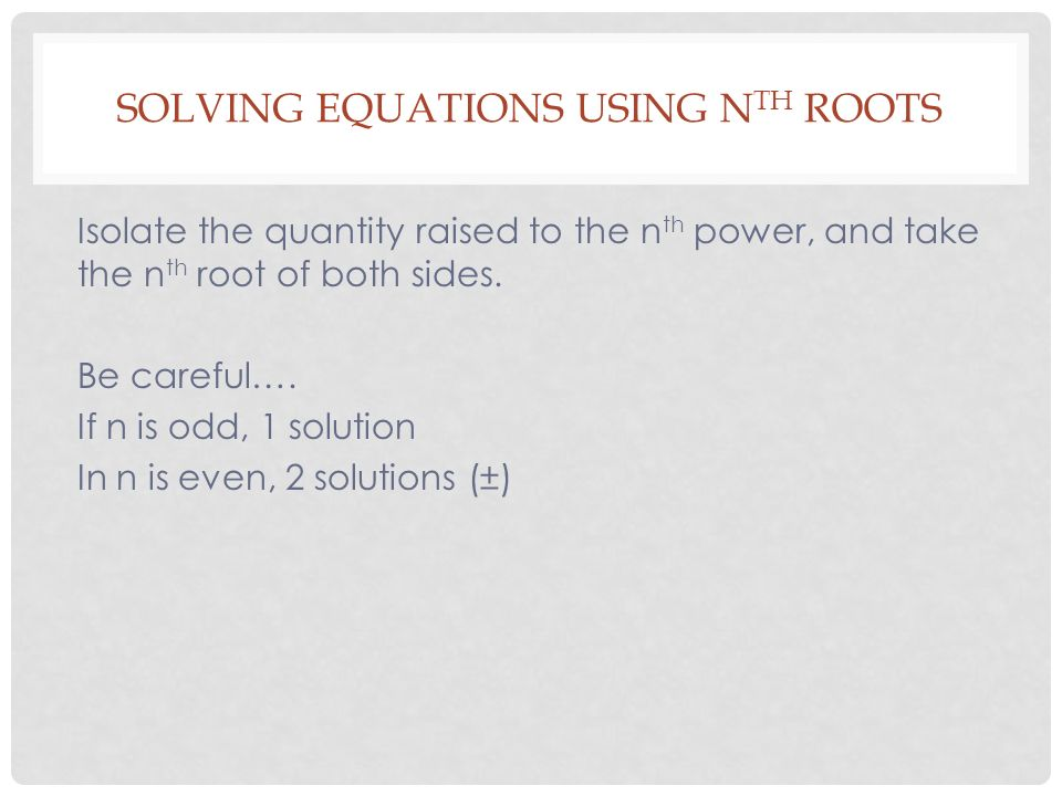 SOLVING EQUATIONS USING N TH ROOTS Isolate the quantity raised to the n th power, and take the n th root of both sides.