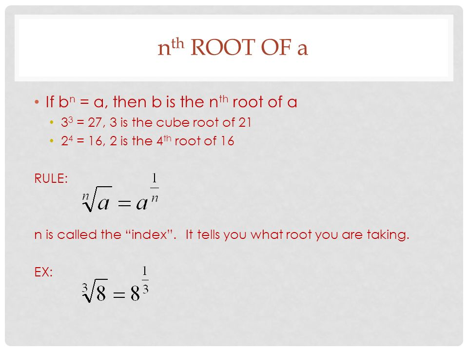 n th ROOT OF a If b n = a, then b is the n th root of a 3 3 = 27, 3 is the cube root of = 16, 2 is the 4 th root of 16 RULE: n is called the index .