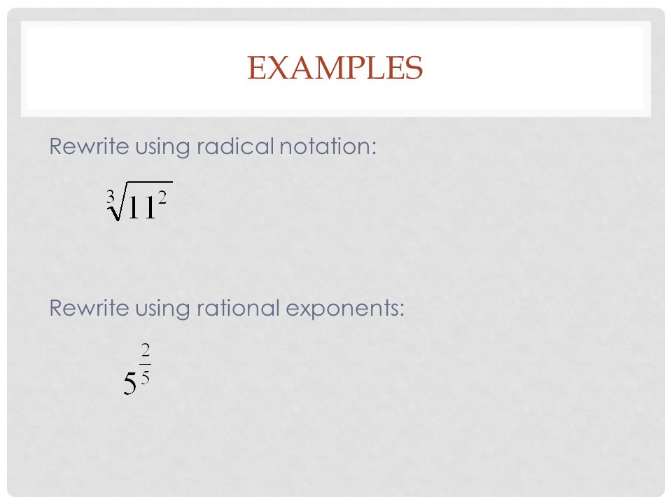 EXAMPLES Rewrite using radical notation: Rewrite using rational exponents: