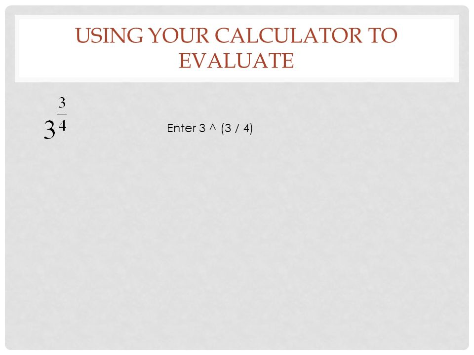 USING YOUR CALCULATOR TO EVALUATE Enter 3 ^ (3 / 4)