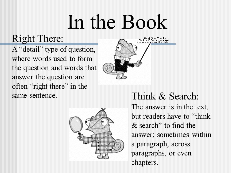 In the Book Right There: A detail type of question, where words used to form the question and words that answer the question are often right there in the same sentence.