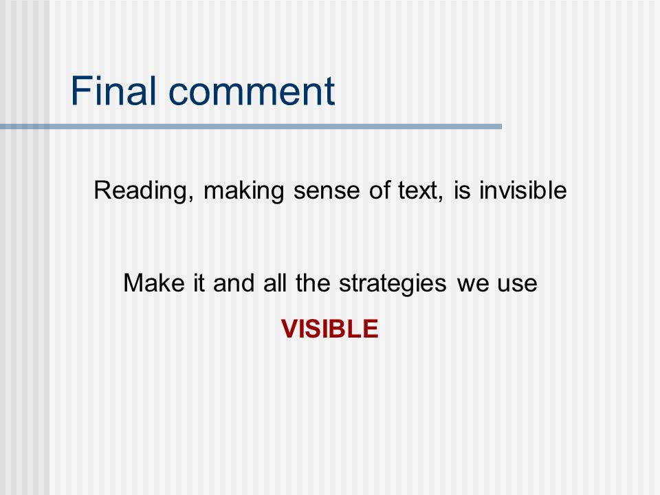 Final comment Reading, making sense of text, is invisible Make it and all the strategies we use VISIBLE