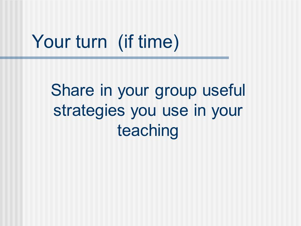 Your turn (if time) Share in your group useful strategies you use in your teaching