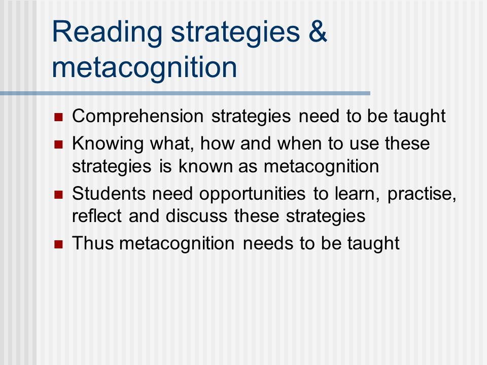 Reading strategies & metacognition Comprehension strategies need to be taught Knowing what, how and when to use these strategies is known as metacognition Students need opportunities to learn, practise, reflect and discuss these strategies Thus metacognition needs to be taught