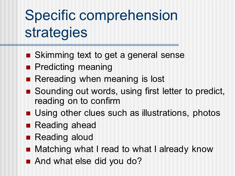 Specific comprehension strategies Skimming text to get a general sense Predicting meaning Rereading when meaning is lost Sounding out words, using first letter to predict, reading on to confirm Using other clues such as illustrations, photos Reading ahead Reading aloud Matching what I read to what I already know And what else did you do