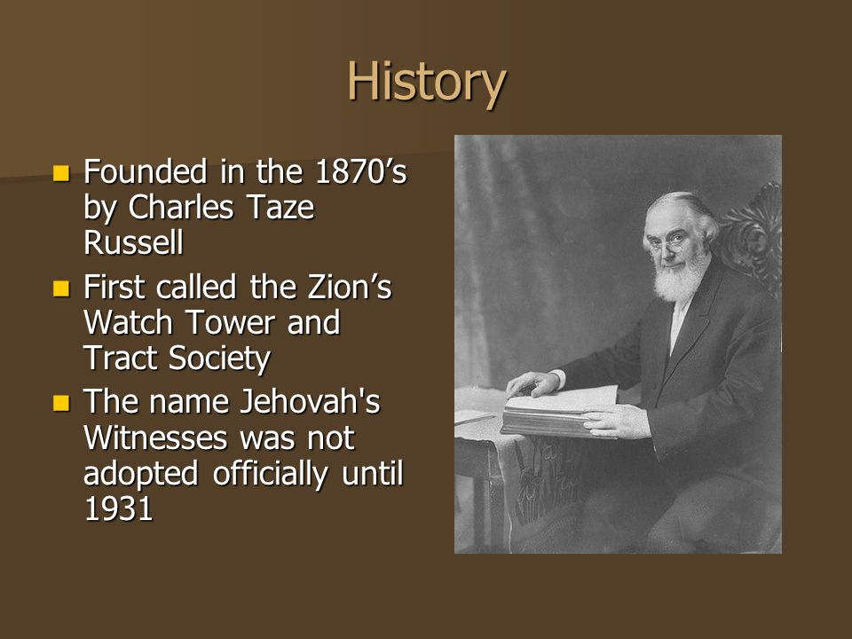 History Founded in the 1870's by Charles Taze Russell First called