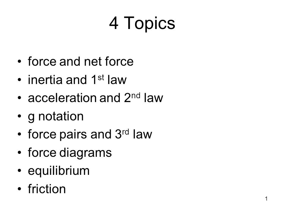 1 4 Topics force and net force inertia and 1 st law acceleration and 2 nd law g notation force pairs and 3 rd law force diagrams equilibrium friction