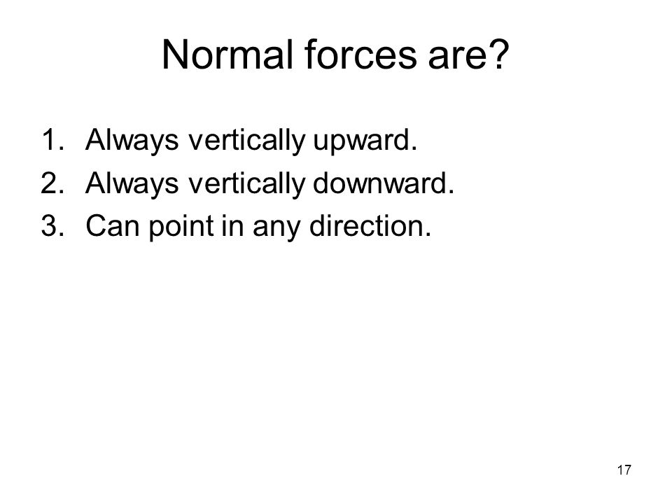 17 Normal forces are. 1.Always vertically upward.