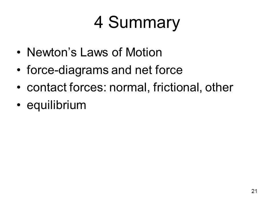 21 4 Summary Newton's Laws of Motion force-diagrams and net force contact forces: normal, frictional, other equilibrium