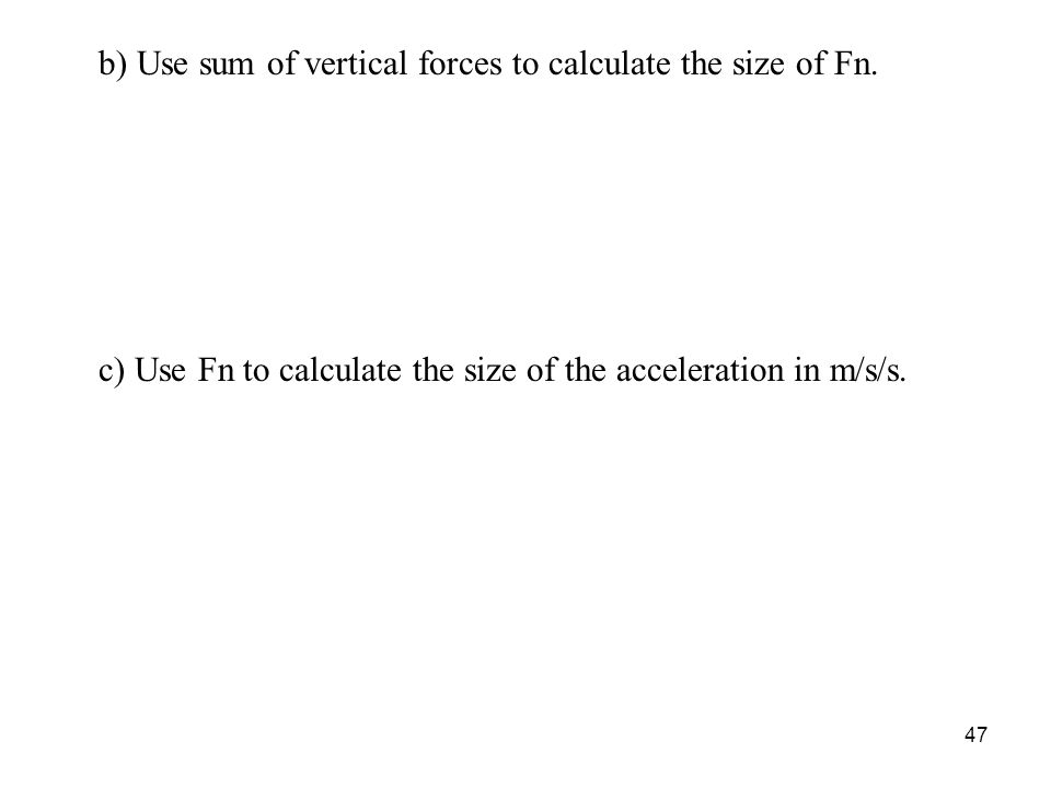 47 b) Use sum of vertical forces to calculate the size of Fn.