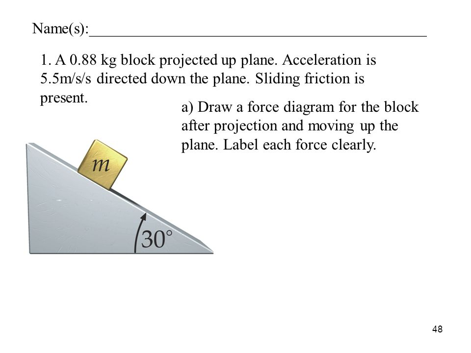 48 1. A 0.88 kg block projected up plane. Acceleration is 5.5m/s/s directed down the plane.