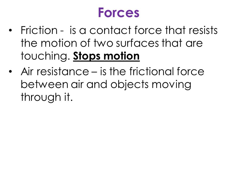 Forces Friction - is a contact force that resists the motion of two surfaces that are touching.
