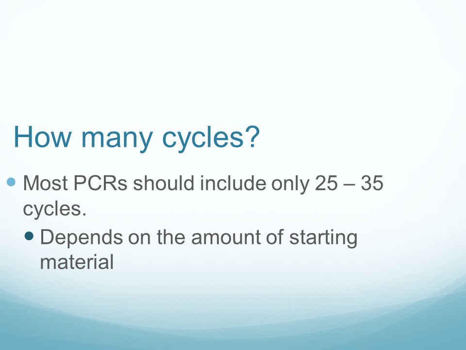 How many cycles. Most PCRs should include only 25 – 35 cycles.
