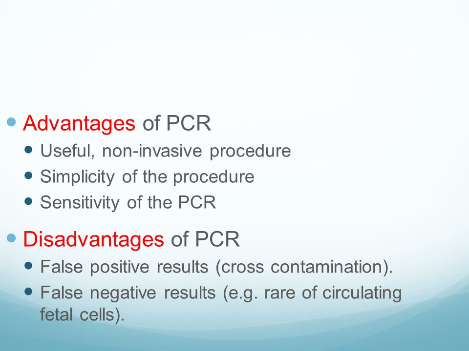 Advantages of PCR Useful, non-invasive procedure Simplicity of the procedure Sensitivity of the PCR Disadvantages of PCR False positive results (cross contamination).