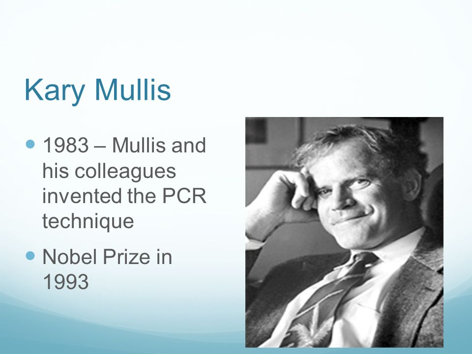 Kary Mullis 1983 – Mullis and his colleagues invented the PCR technique Nobel Prize in 1993