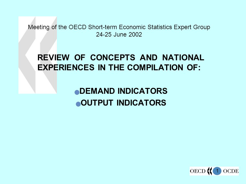 1 Meeting of the OECD Short-term Economic Statistics Expert Group June 2002 REVIEW OF CONCEPTS AND NATIONAL EXPERIENCES IN THE COMPILATION OF: DEMAND INDICATORS OUTPUT INDICATORS