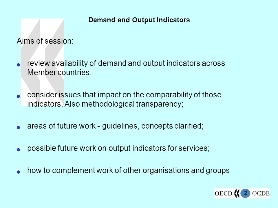 2 Demand and Output Indicators Aims of session: review availability of demand and output indicators across Member countries; consider issues that impact on the comparability of those indicators.
