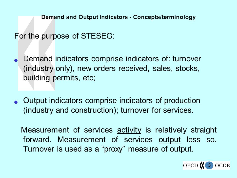 3 Demand and Output Indicators - Concepts/terminology For the purpose of STESEG: Demand indicators comprise indicators of: turnover (industry only), new orders received, sales, stocks, building permits, etc; Output indicators comprise indicators of production (industry and construction); turnover for services.