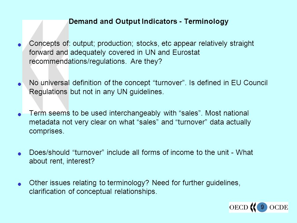 9 Demand and Output Indicators - Terminology Concepts of: output; production; stocks, etc appear relatively straight forward and adequately covered in UN and Eurostat recommendations/regulations.