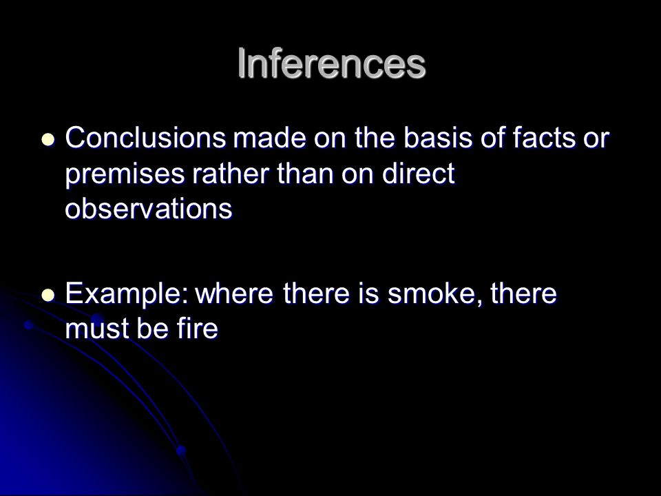 Inferences Conclusions made on the basis of facts or premises rather than on direct observations Conclusions made on the basis of facts or premises rather than on direct observations Example: where there is smoke, there must be fire Example: where there is smoke, there must be fire