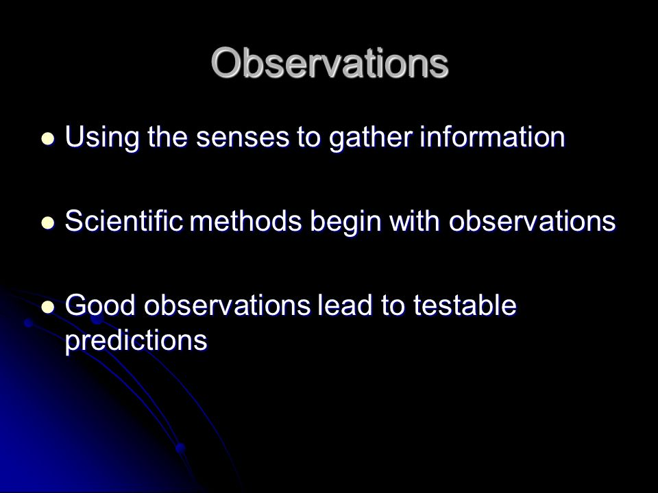 Observations Using the senses to gather information Using the senses to gather information Scientific methods begin with observations Scientific methods begin with observations Good observations lead to testable predictions Good observations lead to testable predictions