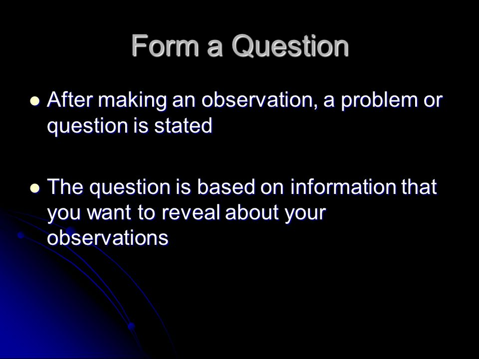Form a Question After making an observation, a problem or question is stated After making an observation, a problem or question is stated The question is based on information that you want to reveal about your observations The question is based on information that you want to reveal about your observations
