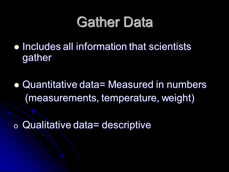 Gather Data Includes all information that scientists gather Includes all information that scientists gather Quantitative data= Measured in numbers Quantitative data= Measured in numbers (measurements, temperature, weight) (measurements, temperature, weight) o Qualitative data= descriptive