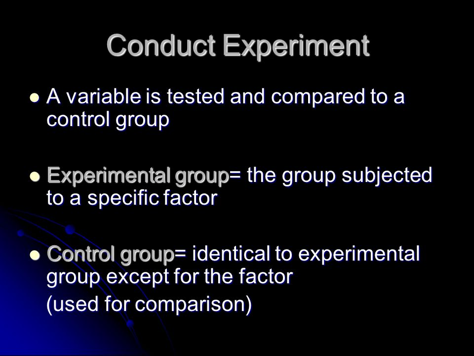 Conduct Experiment A variable is tested and compared to a control group A variable is tested and compared to a control group Experimental group= the group subjected to a specific factor Experimental group= the group subjected to a specific factor Control group= identical to experimental group except for the factor Control group= identical to experimental group except for the factor (used for comparison) (used for comparison)