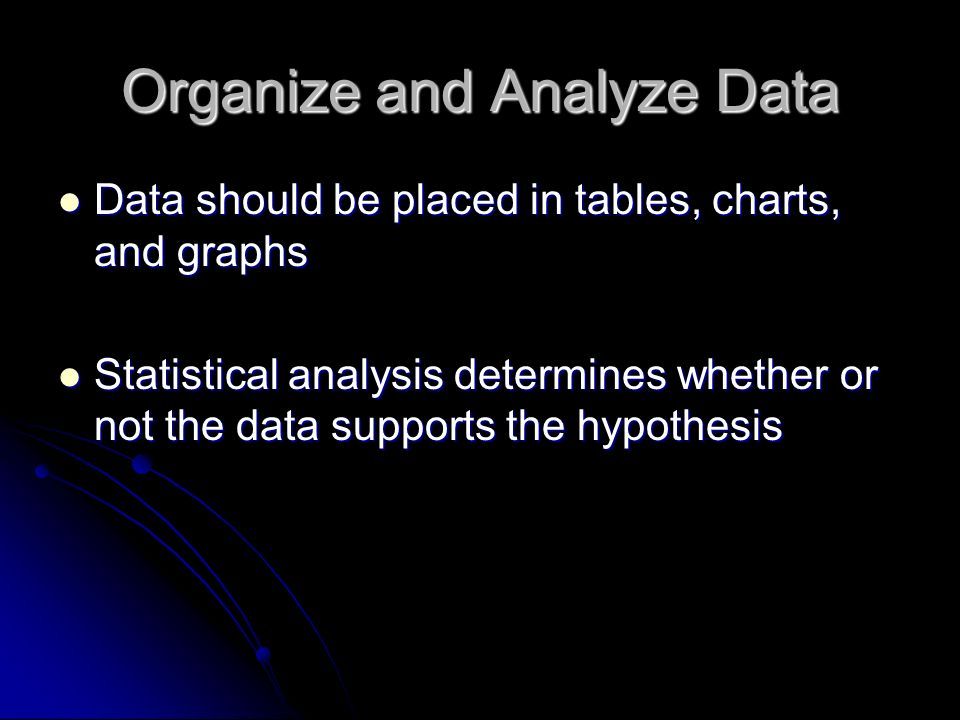 Organize and Analyze Data Data should be placed in tables, charts, and graphs Data should be placed in tables, charts, and graphs Statistical analysis determines whether or not the data supports the hypothesis Statistical analysis determines whether or not the data supports the hypothesis