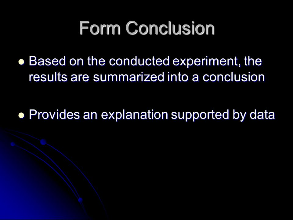 Form Conclusion Based on the conducted experiment, the results are summarized into a conclusion Based on the conducted experiment, the results are summarized into a conclusion Provides an explanation supported by data Provides an explanation supported by data