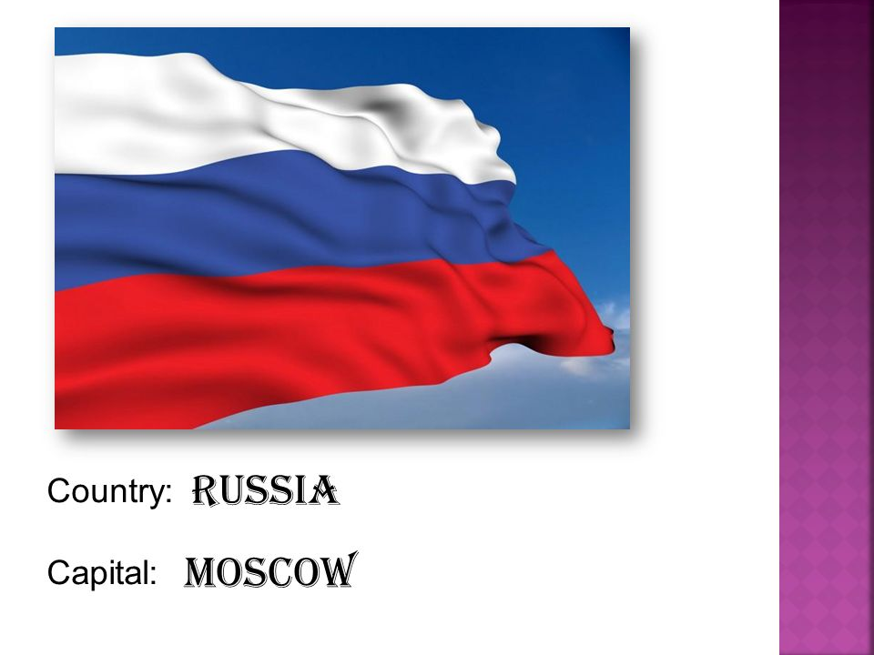 Country: Capital: Russia Moscow