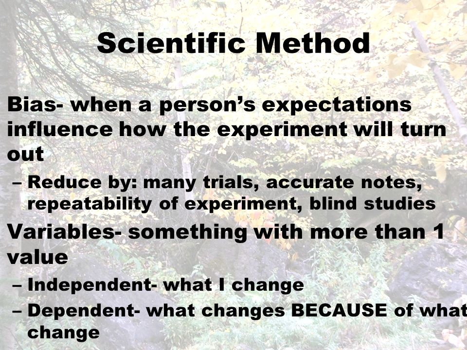 Scientific Method Bias- when a person's expectations influence how the experiment will turn out –Reduce by: many trials, accurate notes, repeatability of experiment, blind studies Variables- something with more than 1 value –Independent- what I change –Dependent- what changes BECAUSE of what I change