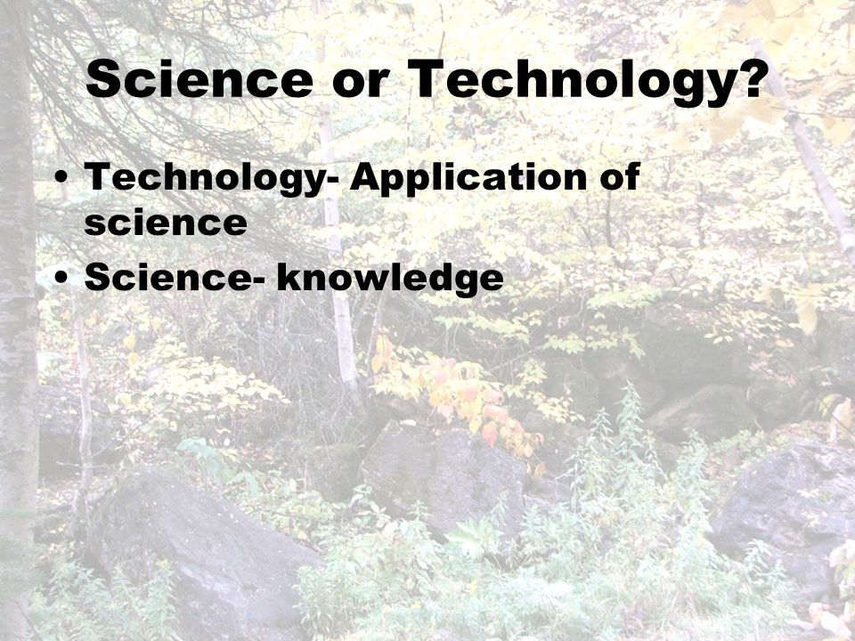Science or Technology Technology- Application of science Science- knowledge