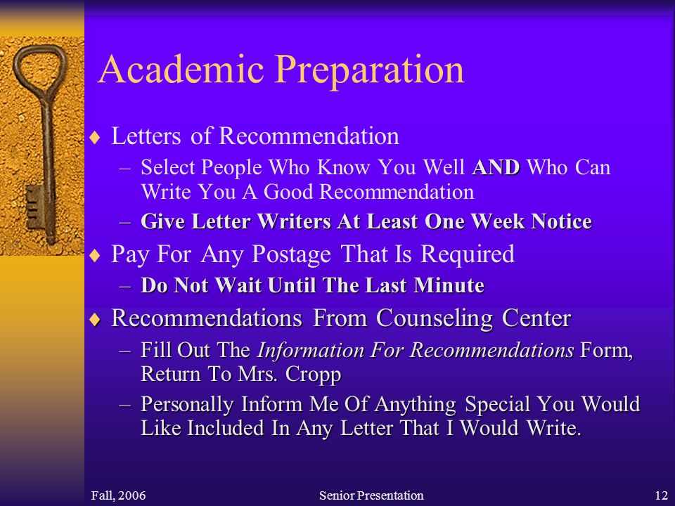 Fall, 2006Senior Presentation12 Academic Preparation  Letters of Recommendation AND –Select People Who Know You Well AND Who Can Write You A Good Recommendation –Give Letter Writers At Least One Week Notice  Pay For Any Postage That Is Required –Do Not Wait Until The Last Minute  Recommendations From Counseling Center –Fill Out The Information For Recommendations Form, Return To Mrs.
