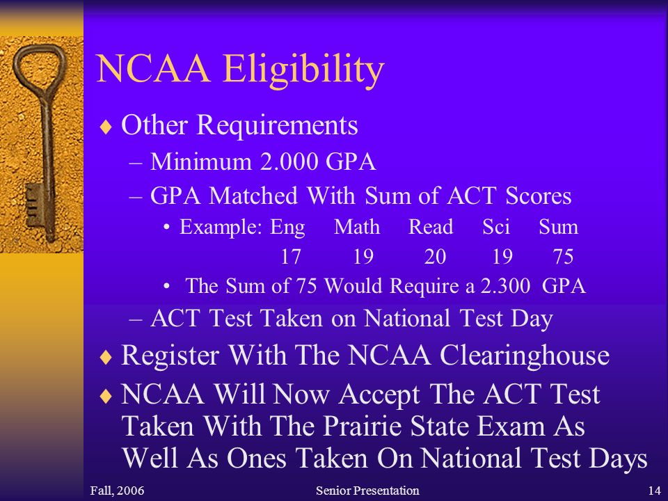 Fall, 2006Senior Presentation14 NCAA Eligibility  Other Requirements –Minimum GPA –GPA Matched With Sum of ACT Scores Example: Eng Math Read Sci Sum The Sum of 75 Would Require a GPA –ACT Test Taken on National Test Day  Register With The NCAA Clearinghouse  NCAA Will Now Accept The ACT Test Taken With The Prairie State Exam As Well As Ones Taken On National Test Days