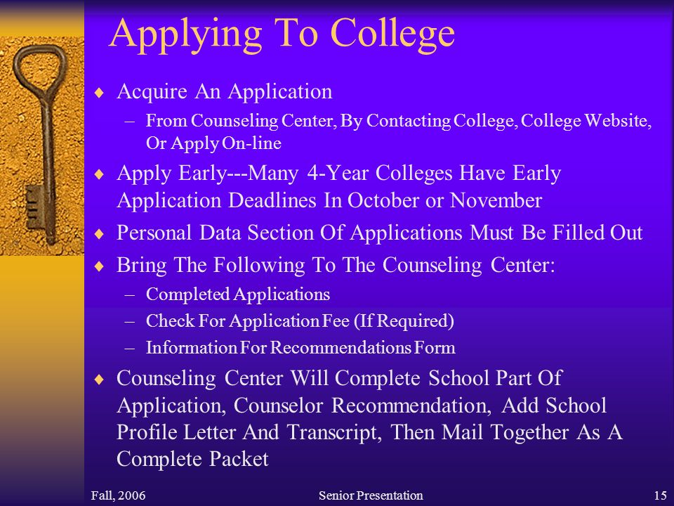 Fall, 2006Senior Presentation15 Applying To College  Acquire An Application –From Counseling Center, By Contacting College, College Website, Or Apply On-line  Apply Early---Many 4-Year Colleges Have Early Application Deadlines In October or November  Personal Data Section Of Applications Must Be Filled Out  Bring The Following To The Counseling Center: –Completed Applications –Check For Application Fee (If Required) –Information For Recommendations Form  Counseling Center Will Complete School Part Of Application, Counselor Recommendation, Add School Profile Letter And Transcript, Then Mail Together As A Complete Packet