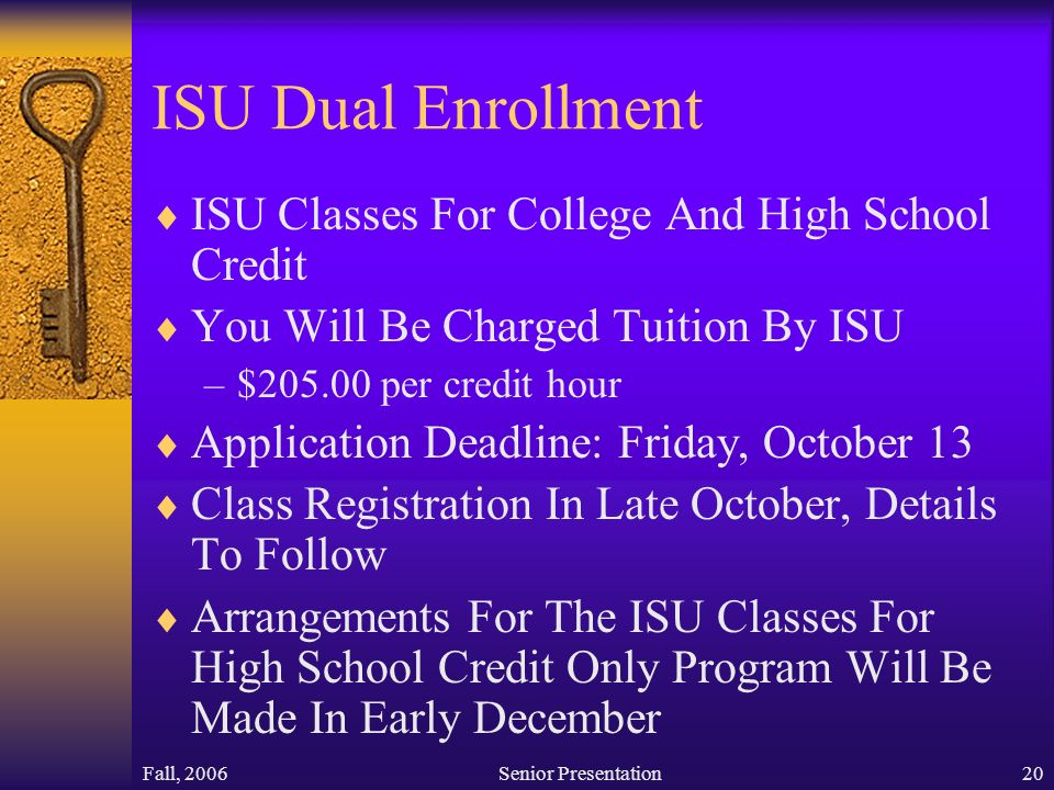 Fall, 2006Senior Presentation20 ISU Dual Enrollment  ISU Classes For College And High School Credit  You Will Be Charged Tuition By ISU –$ per credit hour  Application Deadline: Friday, October 13  Class Registration In Late October, Details To Follow  Arrangements For The ISU Classes For High School Credit Only Program Will Be Made In Early December