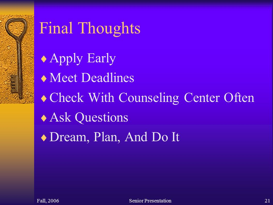Fall, 2006Senior Presentation21 Final Thoughts  Apply Early  Meet Deadlines  Check With Counseling Center Often  Ask Questions  Dream, Plan, And Do It